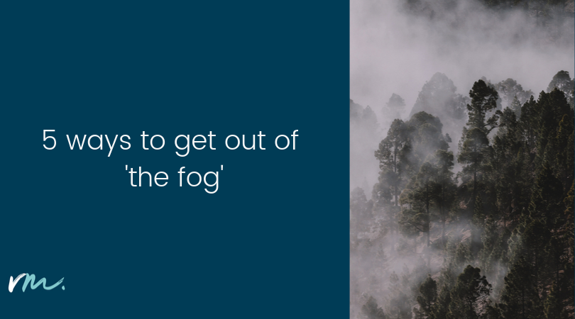 5 ways to get out of 'the fog'